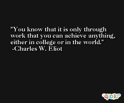 You know that it is only through work that you can achieve anything, either in college or in the world. -Charles W. Eliot