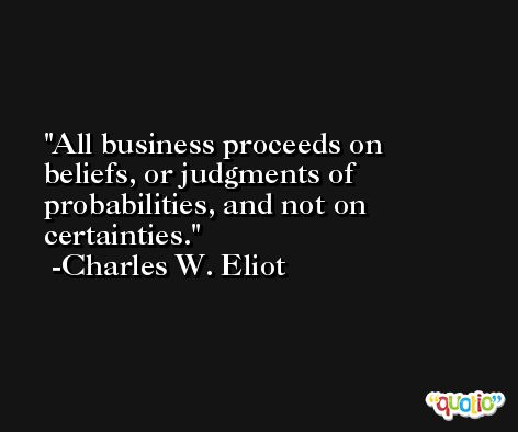All business proceeds on beliefs, or judgments of probabilities, and not on certainties. -Charles W. Eliot