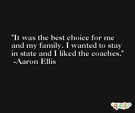 It was the best choice for me and my family. I wanted to stay in state and I liked the coaches. -Aaron Ellis