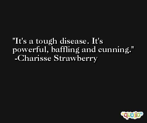 It's a tough disease. It's powerful, baffling and cunning. -Charisse Strawberry