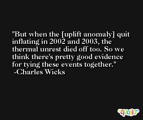 But when the [uplift anomaly] quit inflating in 2002 and 2003, the thermal unrest died off too. So we think there's pretty good evidence for tying these events together. -Charles Wicks