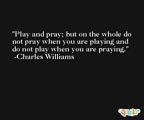 Play and pray; but on the whole do not pray when you are playing and do not play when you are praying. -Charles Williams