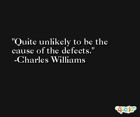 Quite unlikely to be the cause of the defects. -Charles Williams