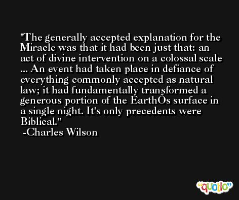 The generally accepted explanation for the Miracle was that it had been just that: an act of divine intervention on a colossal scale ... An event had taken place in defiance of everything commonly accepted as natural law; it had fundamentally transformed a generous portion of the EarthÕs surface in a single night. It's only precedents were Biblical. -Charles Wilson