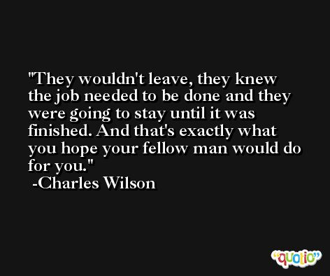 They wouldn't leave, they knew the job needed to be done and they were going to stay until it was finished. And that's exactly what you hope your fellow man would do for you. -Charles Wilson