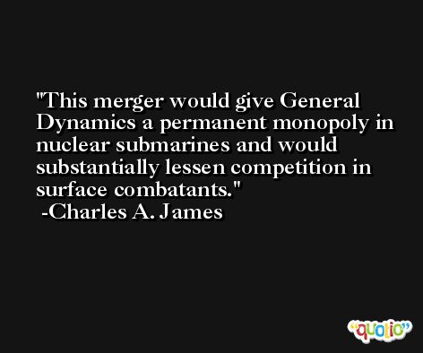 This merger would give General Dynamics a permanent monopoly in nuclear submarines and would substantially lessen competition in surface combatants. -Charles A. James