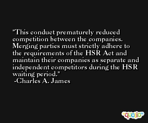 This conduct prematurely reduced competition between the companies. Merging parties must strictly adhere to the requirements of the HSR Act and maintain their companies as separate and independent competitors during the HSR waiting period. -Charles A. James