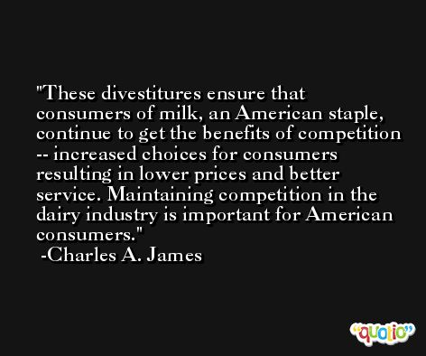 These divestitures ensure that consumers of milk, an American staple, continue to get the benefits of competition -- increased choices for consumers resulting in lower prices and better service. Maintaining competition in the dairy industry is important for American consumers. -Charles A. James