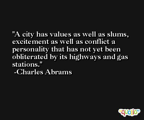 A city has values as well as slums, excitement as well as conflict a personality that has not yet been obliterated by its highways and gas stations. -Charles Abrams