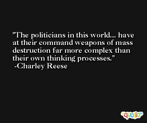 The politicians in this world... have at their command weapons of mass destruction far more complex than their own thinking processes. -Charley Reese