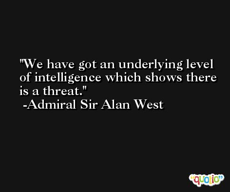 We have got an underlying level of intelligence which shows there is a threat. -Admiral Sir Alan West
