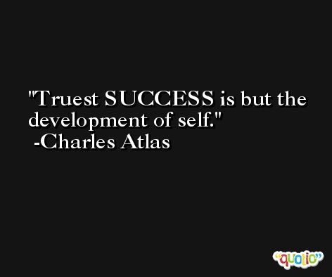 Truest SUCCESS is but the development of self. -Charles Atlas
