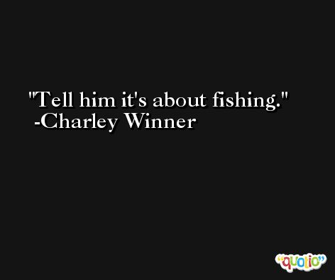 Tell him it's about fishing. -Charley Winner