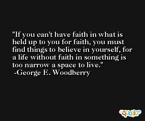 If you can't have faith in what is held up to you for faith, you must find things to believe in yourself, for a life without faith in something is too narrow a space to live. -George E. Woodberry