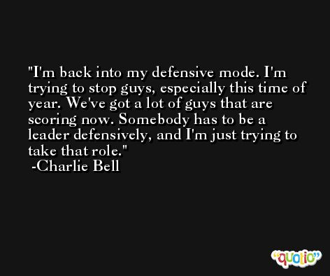 I'm back into my defensive mode. I'm trying to stop guys, especially this time of year. We've got a lot of guys that are scoring now. Somebody has to be a leader defensively, and I'm just trying to take that role. -Charlie Bell
