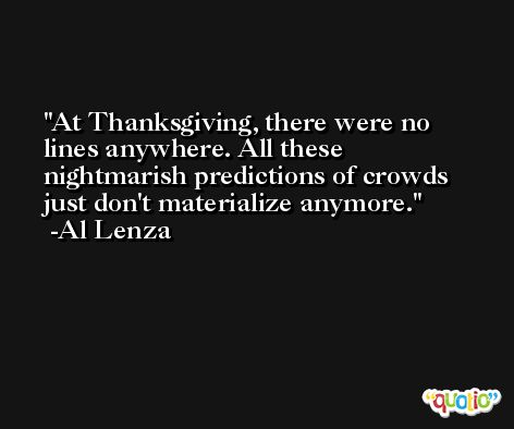At Thanksgiving, there were no lines anywhere. All these nightmarish predictions of crowds just don't materialize anymore. -Al Lenza