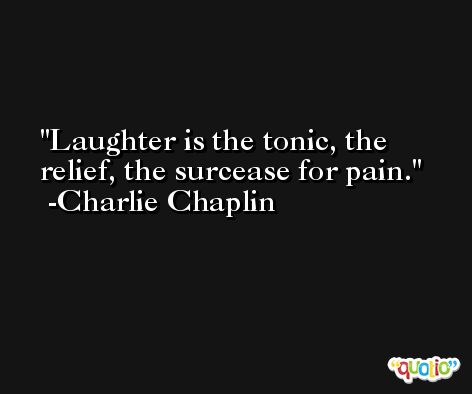 Laughter is the tonic, the relief, the surcease for pain. -Charlie Chaplin