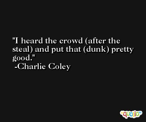 I heard the crowd (after the steal) and put that (dunk) pretty good. -Charlie Coley