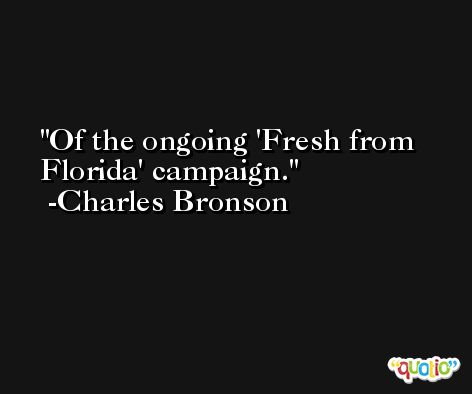 Of the ongoing 'Fresh from Florida' campaign. -Charles Bronson