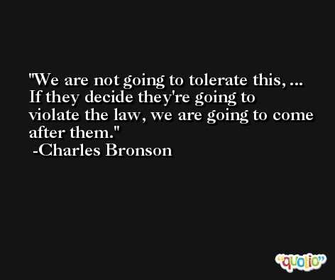 We are not going to tolerate this, ... If they decide they're going to violate the law, we are going to come after them. -Charles Bronson