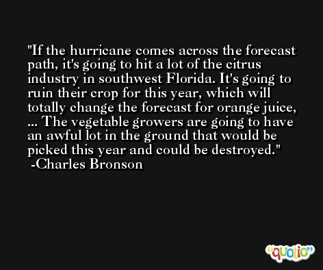 If the hurricane comes across the forecast path, it's going to hit a lot of the citrus industry in southwest Florida. It's going to ruin their crop for this year, which will totally change the forecast for orange juice, ... The vegetable growers are going to have an awful lot in the ground that would be picked this year and could be destroyed. -Charles Bronson