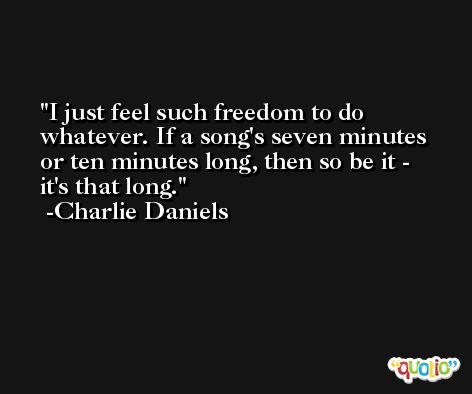 I just feel such freedom to do whatever. If a song's seven minutes or ten minutes long, then so be it - it's that long. -Charlie Daniels