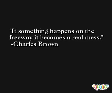 It something happens on the freeway it becomes a real mess. -Charles Brown
