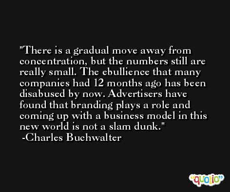 There is a gradual move away from concentration, but the numbers still are really small. The ebullience that many companies had 12 months ago has been disabused by now. Advertisers have found that branding plays a role and coming up with a business model in this new world is not a slam dunk. -Charles Buchwalter