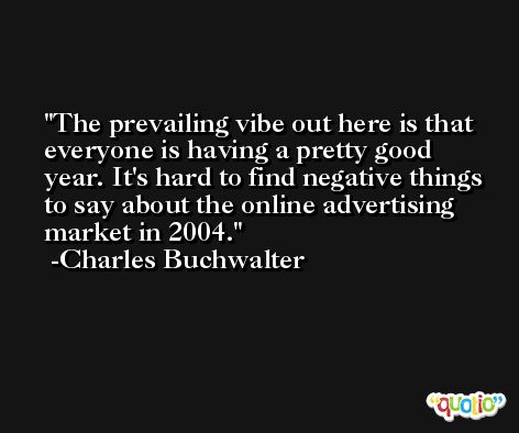 The prevailing vibe out here is that everyone is having a pretty good year. It's hard to find negative things to say about the online advertising market in 2004. -Charles Buchwalter