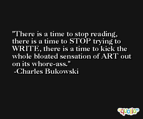 There is a time to stop reading, there is a time to STOP trying to WRITE, there is a time to kick the whole bloated sensation of ART out on its whore-ass. -Charles Bukowski
