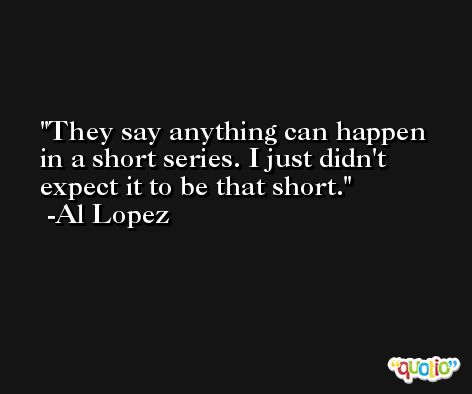 They say anything can happen in a short series. I just didn't expect it to be that short. -Al Lopez