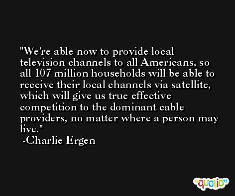 We're able now to provide local television channels to all Americans, so all 107 million households will be able to receive their local channels via satellite, which will give us true effective competition to the dominant cable providers, no matter where a person may live. -Charlie Ergen