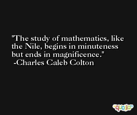 The study of mathematics, like the Nile, begins in minuteness but ends in magnificence. -Charles Caleb Colton