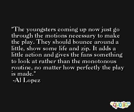 The youngsters coming up now just go through the motions necessary to make the play. They should bounce around a little, show some life and zip. It adds a little action and gives the fans something to look at rather than the monotonous routine, no matter how perfectly the play is made. -Al Lopez