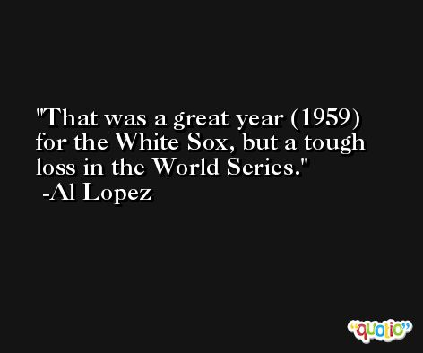 That was a great year (1959) for the White Sox, but a tough loss in the World Series. -Al Lopez