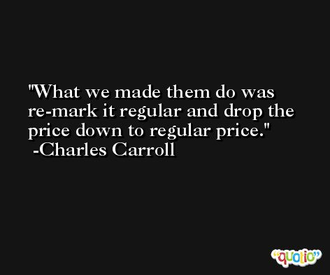 What we made them do was re-mark it regular and drop the price down to regular price. -Charles Carroll