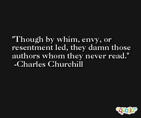 Though by whim, envy, or resentment led, they damn those authors whom they never read. -Charles Churchill