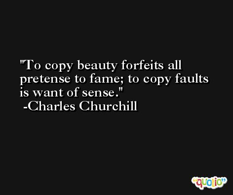 To copy beauty forfeits all pretense to fame; to copy faults is want of sense. -Charles Churchill