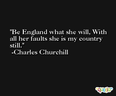 Be England what she will, With all her faults she is my country still. -Charles Churchill