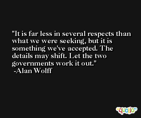 It is far less in several respects than what we were seeking, but it is something we've accepted. The details may shift. Let the two governments work it out. -Alan Wolff