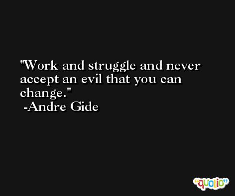 Work and struggle and never accept an evil that you can change. -Andre Gide