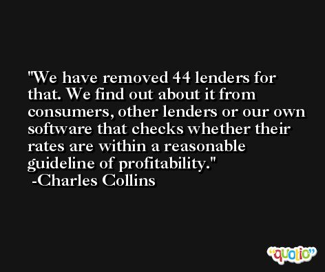 We have removed 44 lenders for that. We find out about it from consumers, other lenders or our own software that checks whether their rates are within a reasonable guideline of profitability. -Charles Collins
