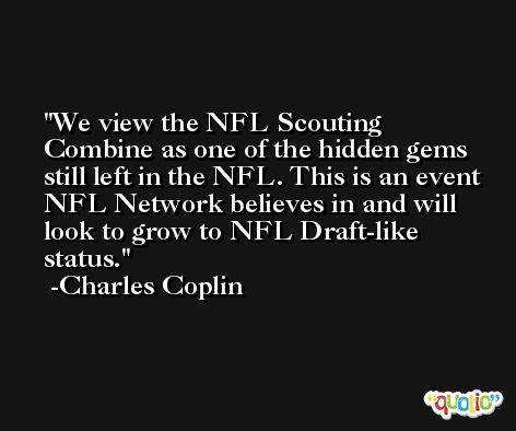 We view the NFL Scouting Combine as one of the hidden gems still left in the NFL. This is an event NFL Network believes in and will look to grow to NFL Draft-like status. -Charles Coplin