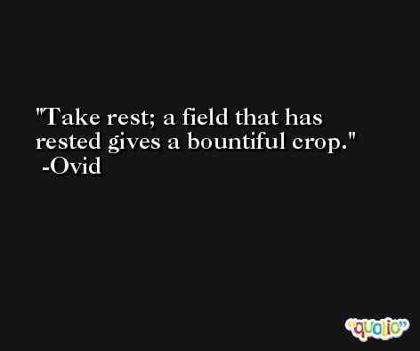 Take rest; a field that has rested gives a bountiful crop. -Ovid