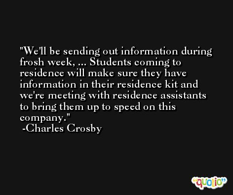 We'll be sending out information during frosh week, ... Students coming to residence will make sure they have information in their residence kit and we're meeting with residence assistants to bring them up to speed on this company. -Charles Crosby