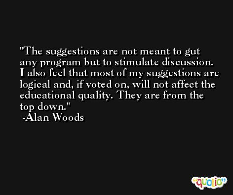 The suggestions are not meant to gut any program but to stimulate discussion. I also feel that most of my suggestions are logical and, if voted on, will not affect the educational quality. They are from the top down. -Alan Woods