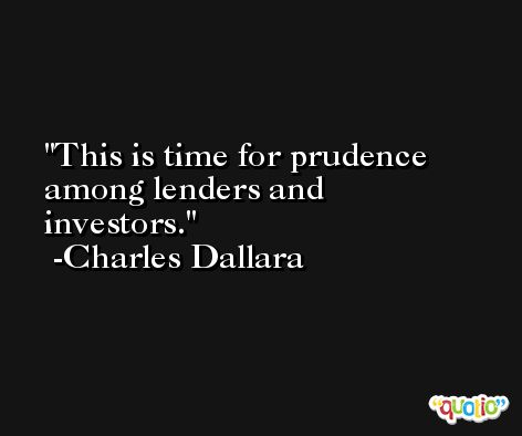 This is time for prudence among lenders and investors. -Charles Dallara