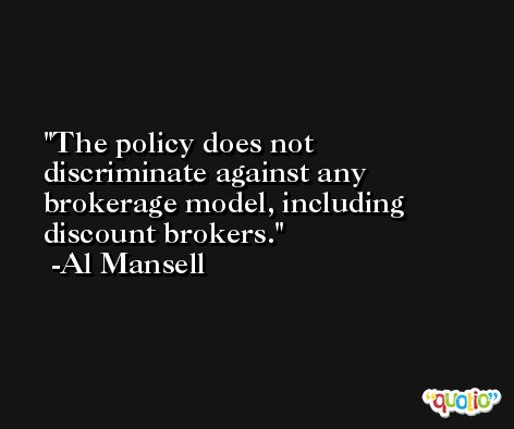 The policy does not discriminate against any brokerage model, including discount brokers. -Al Mansell
