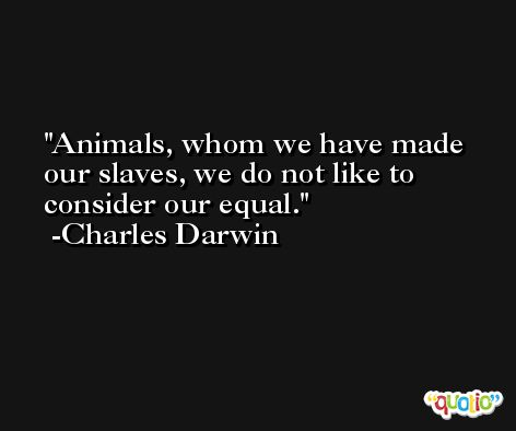 Animals, whom we have made our slaves, we do not like to consider our equal. -Charles Darwin