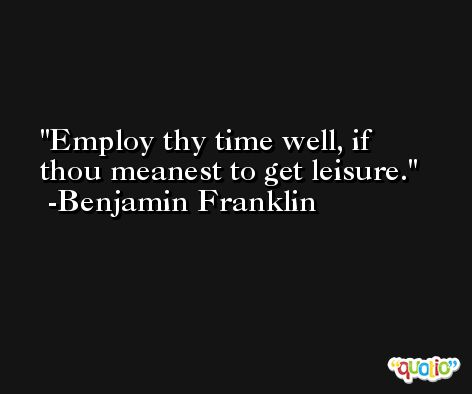 Employ thy time well, if thou meanest to get leisure. -Benjamin Franklin